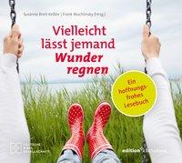 Vielleicht lässt jemand Wunder regnen. Ein hoffnungsfrohes Lesebuch. Herausgegeben von Susanne Breit-Keßler und Frank Muchlinsky